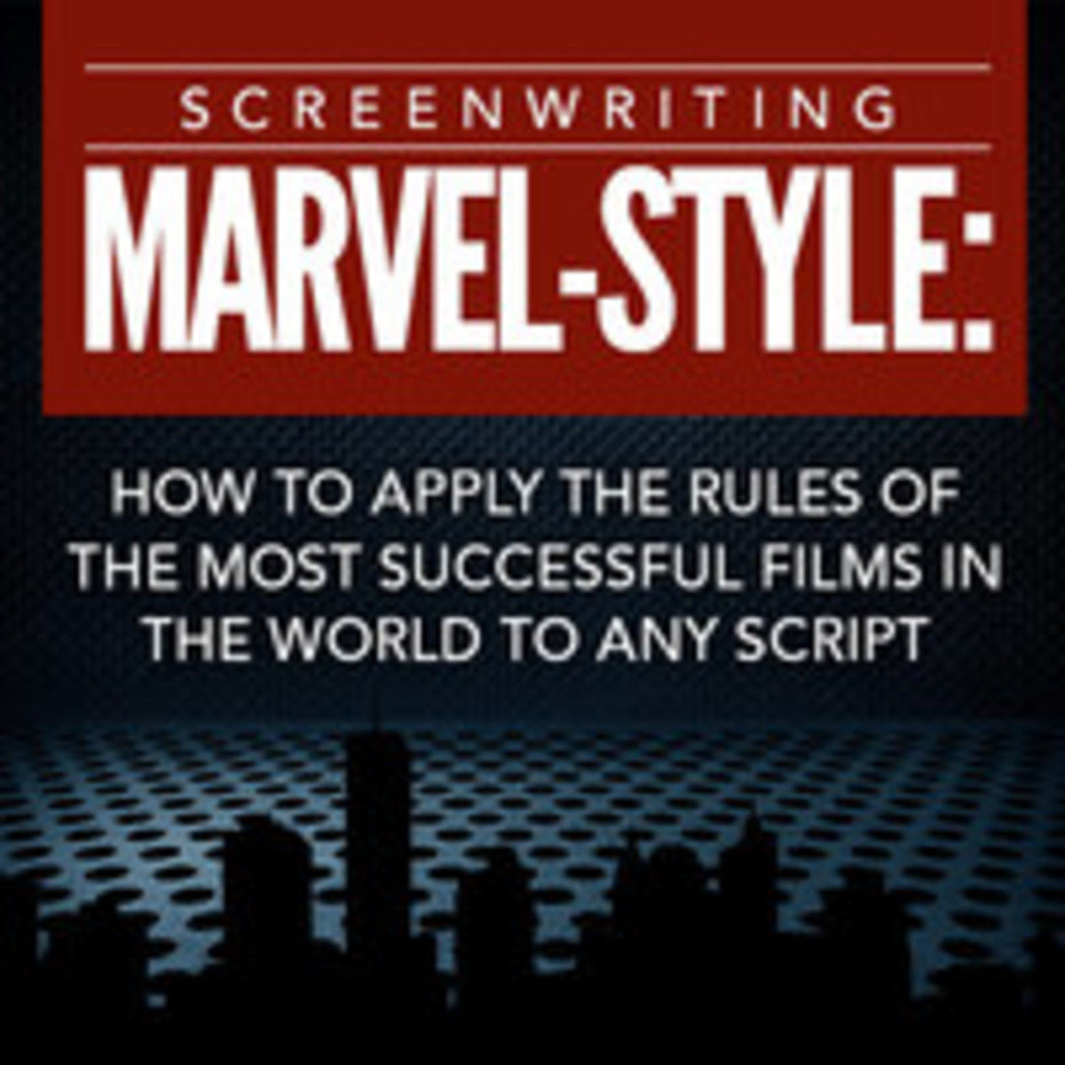Screenwriting Marvel-Style: How to Apply the Rules of the Most SuccessfulFilms in the World to Any Script