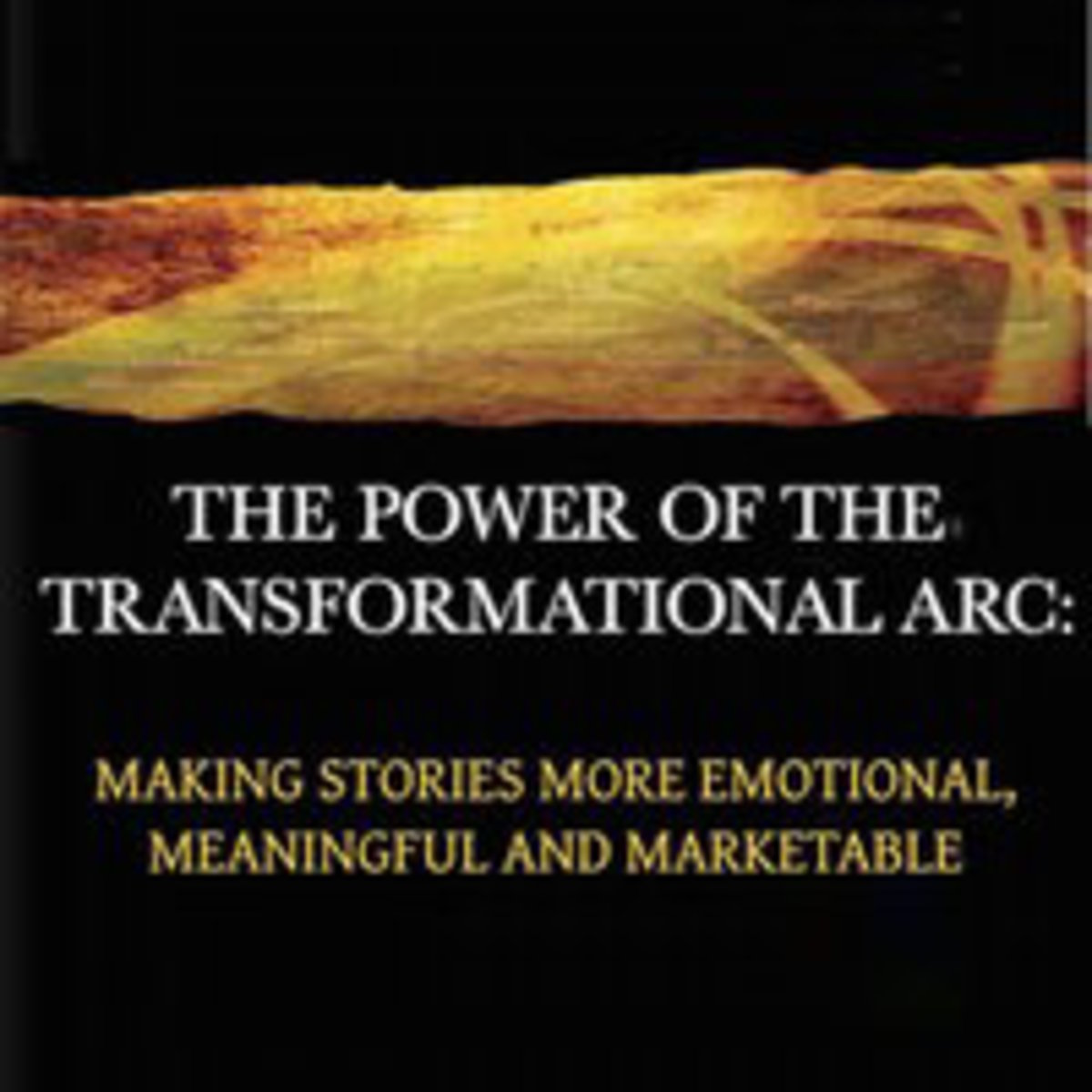 The Power of the Transformational Arc: Making Stories More Emotional, Meaningful and Marketable