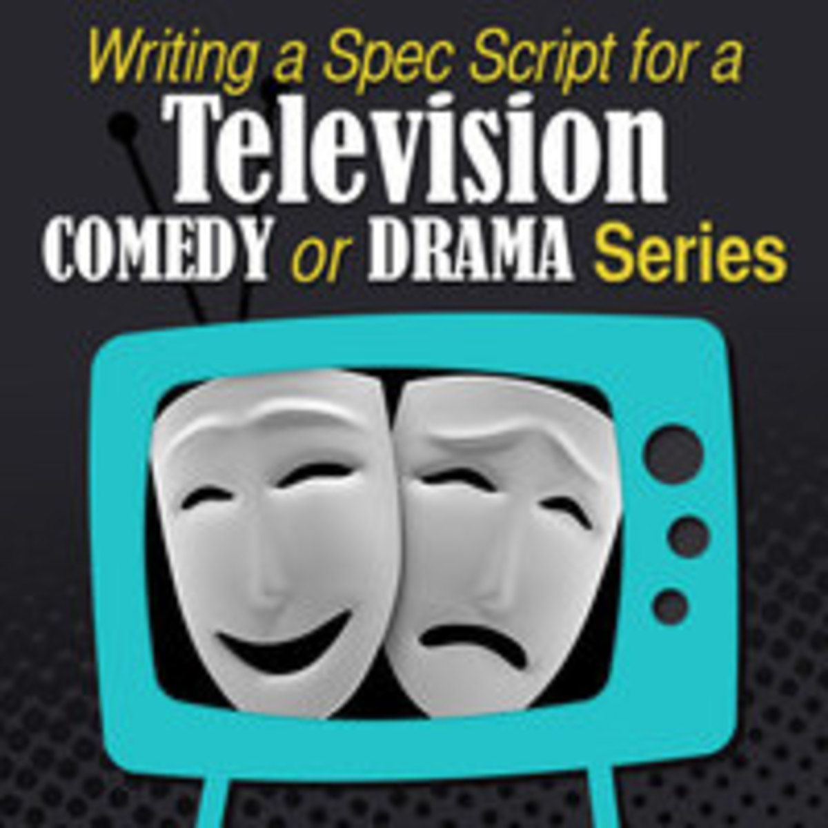 Writing a Spec Script for a Television Comedy or Drama Series