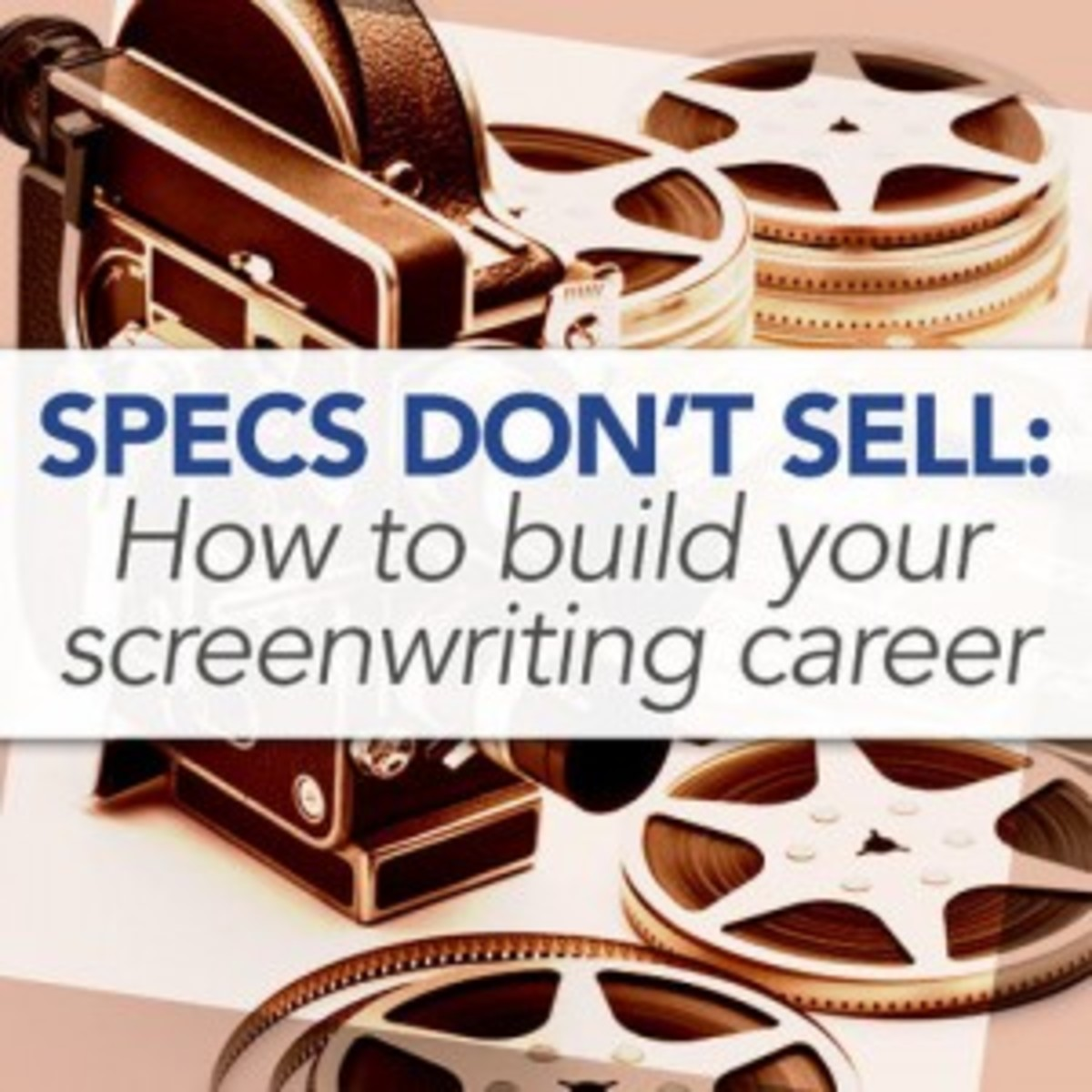 Specs Don't Sell: How to Build Your Screenwriting Career