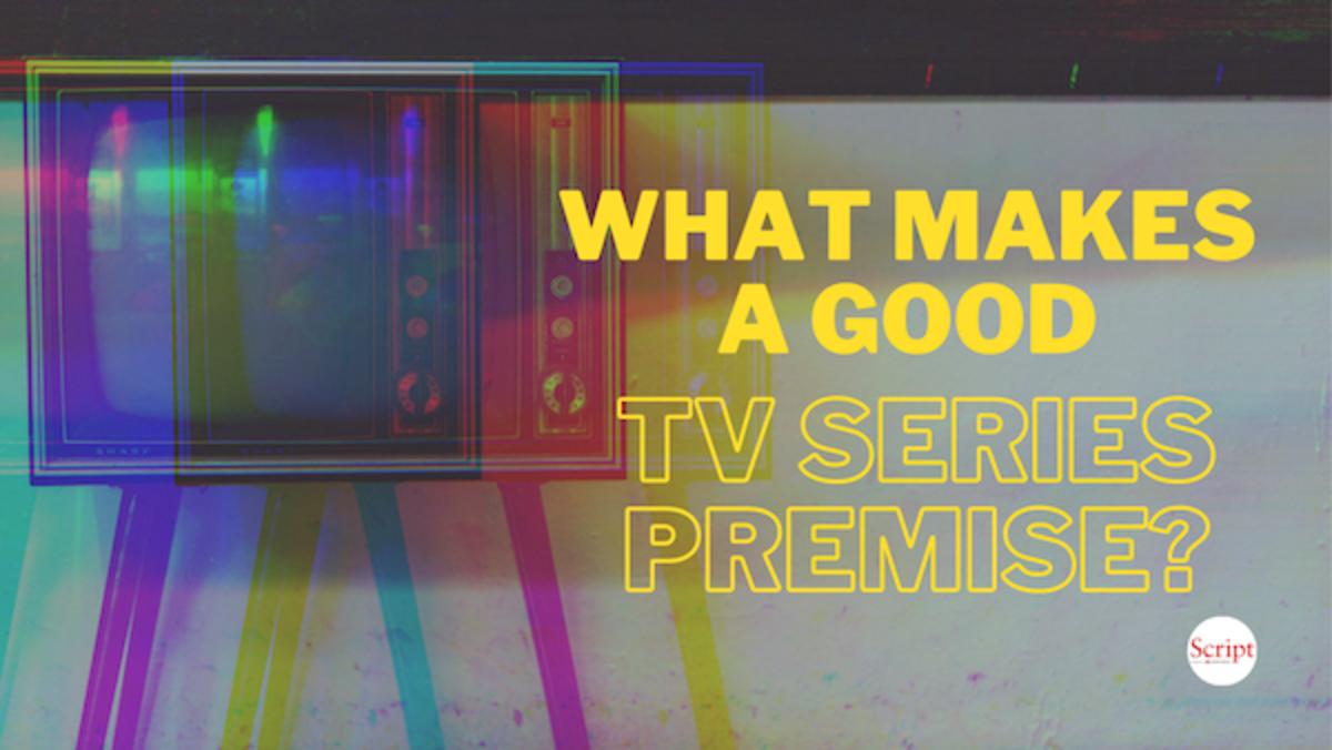 What Makes a Good TV Series Premise? - Script Magazine